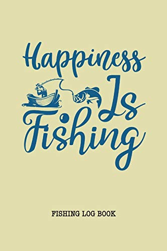 Happiness is Fishing Log Book: Fisherman Journal, Complete Interior Document Details Trip Prompts Writing Date Time Weather Moon Tide etc, Gift for Teens Women Men Father