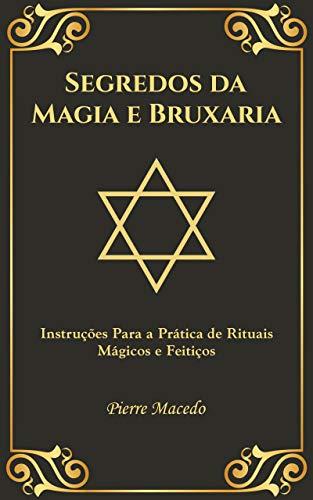 Segredos da Magia e Bruxaria: Instruções Para a Prática de Rituais Mágicos e Feitiços
