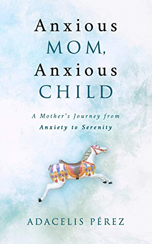 Anxious Mom, Anxious Child: A Mother's Journey from Anxiety to Serenity