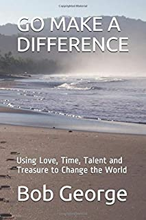 GO MAKE A DIFFERENCE: Using Love, Time, Talent and Treasure to Change the World