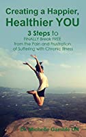 Creating a Happier, Healthier YOU: 3 Steps to Finally Break Free from the Pain and Frustration of Suffering With Chronic Illness