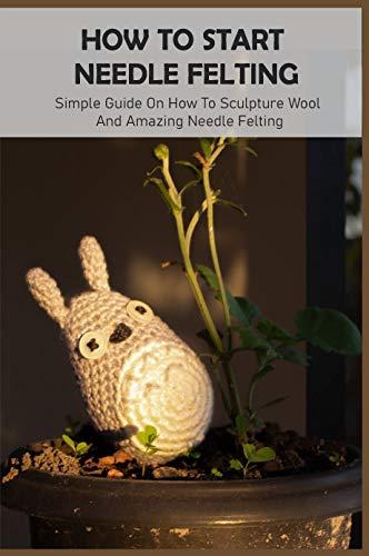 How To Start Needle Felting: Simple Guide On How To Sculpture Wool And Amazing Needle Felting: Start Needle Felt (English Edition)