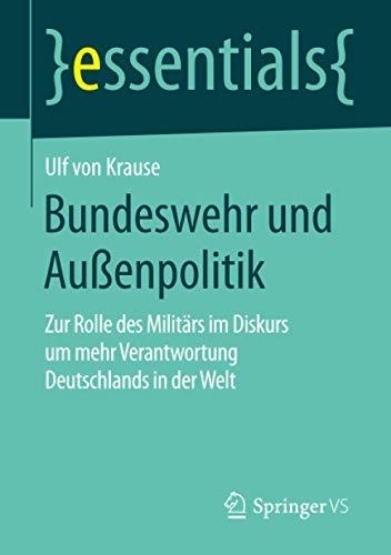 Bundeswehr und Außenpolitik: Zur Rolle des Militärs im Diskurs um mehr Verantwortung Deutschlands in der Welt (essentials)