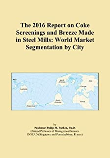 The 2016 Report on Coke Screenings and Breeze Made in Steel Mills: World Market Segmentation by City