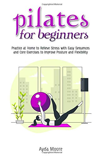 Pilates for Beginners: Practice at Home to Relieve Stress with Easy Sequences and Core Exercises to Improve Posture and Flexability