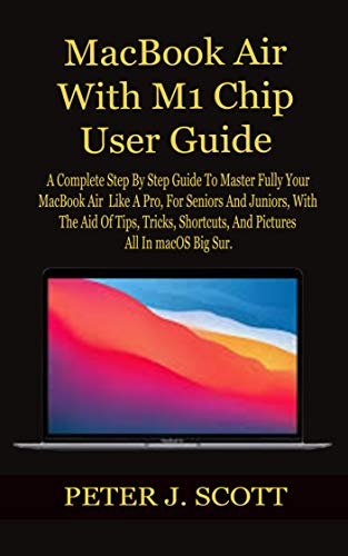 MacBook Air With M1 Chip User Guide: A Complete Step By Step Guide To Master Fully Your MacBook Air Like A Pro, For Seniors And Juniors, With The Aid Of ... And Pictures All In ma (English Edition)