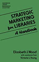 Strategic Marketing for Libraries: A Handbook (Greenwood Library Management Collection)