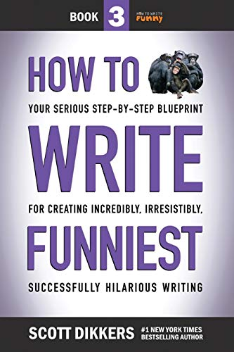 How to Write Funniest: Book Three of Your Serious Step-by-Step Blueprint for Creating Incredibly, Irresistibly, Successfully Hilarious Writing: 3 (How to Write Funny)