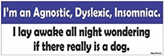 I'm an agnostic, dyslexic, insomniac. I lay awake all night wondering if there really is a dog. funny vinyl decals bumper stickers