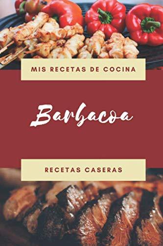 Mis Recetas de Cocina - Barbacoa - Recetas Caseras: Libro de recetas en blanco para apuntar tus recetas de Barbacoa caseras favoritas: cuaderno de ... perfecto como regalo para el chef de la Casa