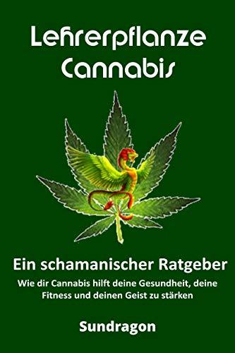 Lehrerpflanze Cannabis - Ein schamanischer Ratgeber: Wie dir Cannabis hilft deine Gesundheit, deine Fitness und deinen Geist zu stärken