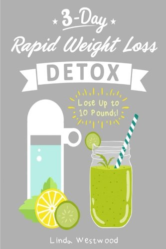 Detox: 3-Day Rapid Weight Loss Detox Cleanse - Lose Up to 10 Pounds!