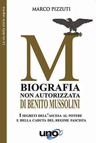 Biografia non autorizzata di Benito Mussolini. I segreti dell'ascesa al potere e della caduta del regime fascista