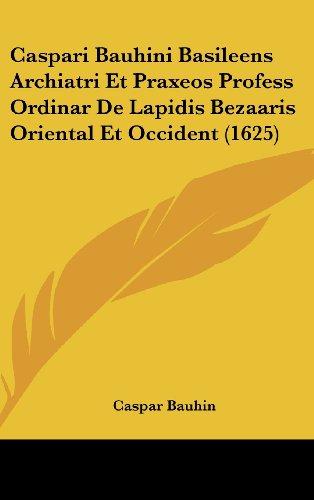 Caspari Bauhini Basileens Archiatri Et Praxeos Profess Ordinar de Lapidis Bezaaris Oriental Et Occident (1625)