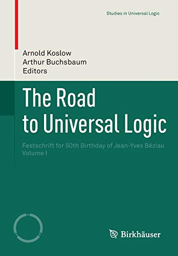 The Road to Universal Logic: Festschrift for 50th Birthday of Jean-Yves Béziau Volume I (Studies in Universal Logic)