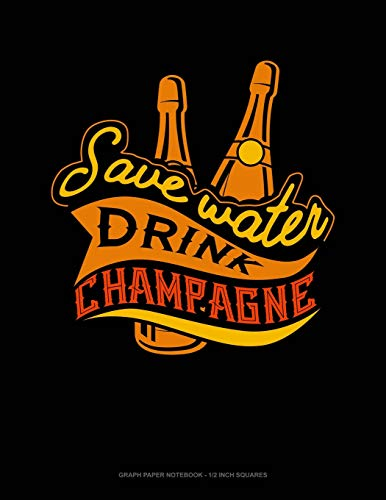 Save Water Drink Champagne: Graph Paper Notebook - 1/2 Inch Squares