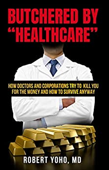 """Butchered by """"Healthcare"""": What to Do About Doctors, Big Pharma, and Corrupt Government Ruining Your Health and Medical Care by [Robert Yoho]"""