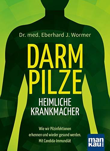Darmpilze - heimliche Krankmacher: Wie wir Pilzinfektionen erkennen und wieder gesund werden. Mit Candida-Immundiät