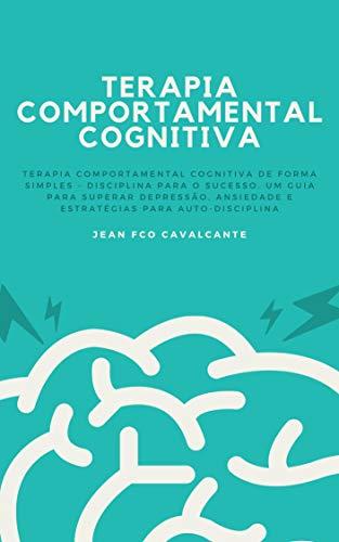 Terapia Comportamental Cognitiva: Terapia Comportamental Cognitiva de Forma Simples - Disciplina para o Sucesso. Um guia para superar depressão, ansiedade e estratégias para auto-disciplina