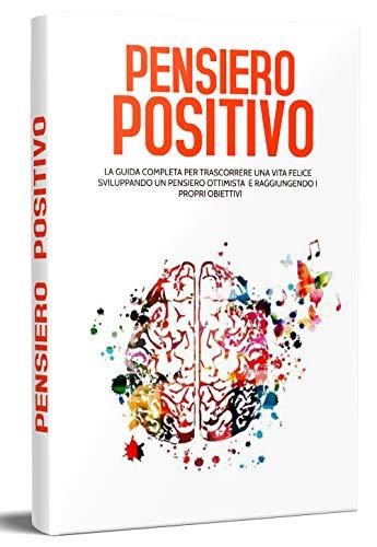 PENSIERO POSITIVO; La guida completa per trascorrere una vita felice sviluppando un pensiero ottimista e raggiungendo i propri obiettivi