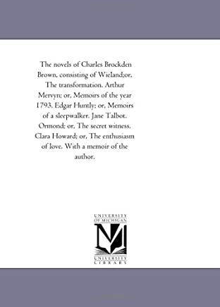 The Novels of Charles Brockden Brown: Wieland or the Transformation, Arthur Mervyn or Memoirs of the Year 1793, Edgar Huntly or Memoirs of a Sleep-walker, Jane Talbot, Ormond or the Secret Witness