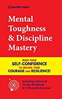 Mental Toughness & Discipline Mastery: Build your Self-Confidence to Unlock your Courage and Resilience! (Including a Pratical 10-step Workbook & 15 Powerful Exercises)