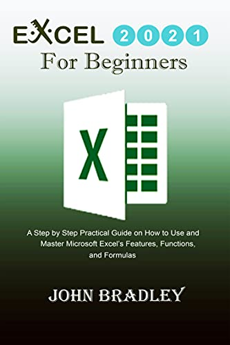 Excel 2021 for Beginners: A Step by Step Practical Guide on How to Use and Master Microsoft Excel's Features, Functions, and Formulas