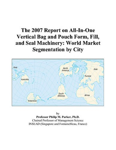 The 2007 Report on All-In-One Vertical Bag and Pouch Form, Fill, and Seal Machinery: World Market Segmentation by City