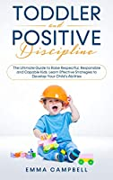 Toddler and Positive Discipline: The Ultimate Guide to Raise Respectful, Responsible and Capable Kids. Learn Effective Strategies to Develop Your Child's Abilities