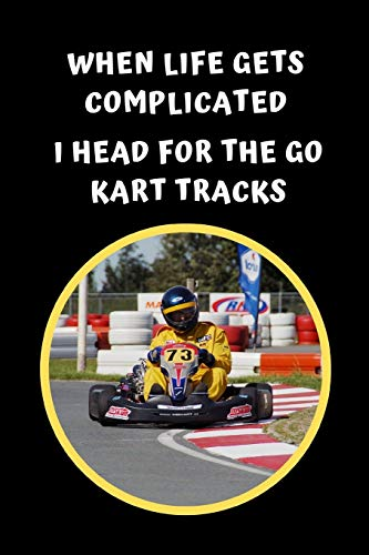 When Life Gets Complicated I Head For The Go Kart Tracks: Themed Novelty Lined Notebook / Journal To Write In Perfect Gift Item (6 x 9 inches)
