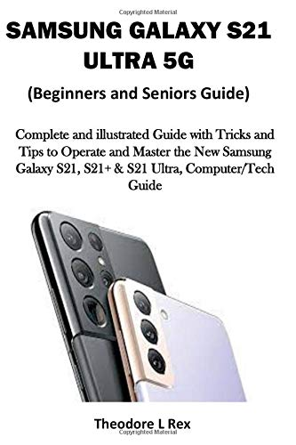 SAMSUNG GALAXY S21 ULTRA 5G (Beginners and Seniors Guide): Complete and illustrated Guide with Tricks and Tips to Operate and Master the New Samsung Galaxy S21, S21+ & S21 Ultra, Computer/Tech Guide