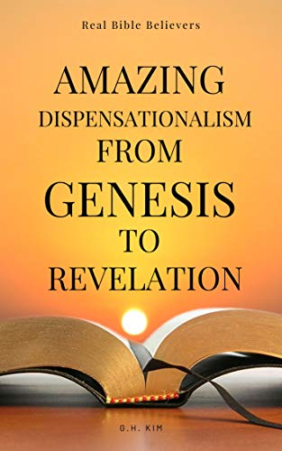 Amazing Dispensationalism from Genesis to Revelation: A Christian's Guide to Rightly Divide the Word of God and Understand The Bible