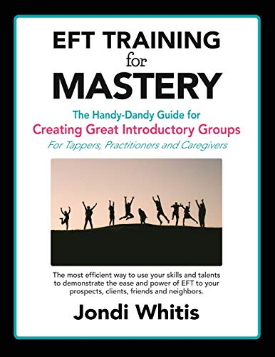 EFT TRAINING for MASTERY: The Handy-Dandy Guide for Creating Great Introductory Groups for Tappers, Practitioners & Helping Professions