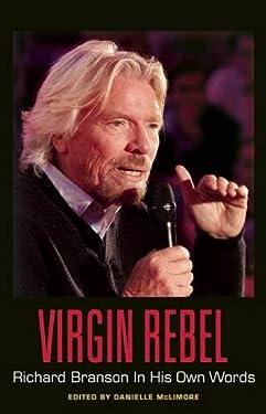 Virgin Rebel: Richard Branson In His Own Words (In Their Own Words)
