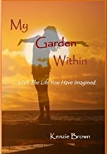 My Garden Within: Live The Life You Have Imaged!