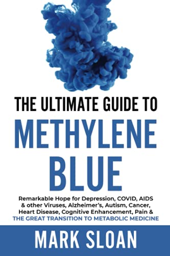 The Ultimate Guide to Methylene Blue: Remarkable Hope for Depression, COVID, AIDS & other Viruses, Alzheimer's, Autism, Cancer, Heart Disease, ... Targeting Mitochondrial Dysfunction)