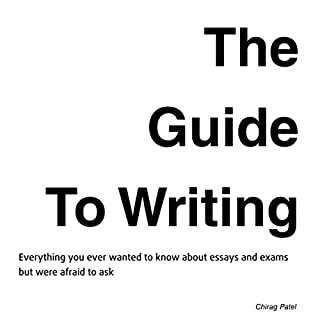 The Guide to Writing     Everything You Ever Wanted to Know About Exams and Essays but Were Too Afraid to Ask              By:                                                                                                                                 Chirag Patel                               Narrated by:                                                                                                                                 Chirag Patel                      Length: 1 hr and 38 mins     3 ratings     Overall 5.0