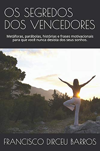 OS Segredos DOS Vencedores: Metáforas, parábolas, histórias e frases motivacionais para que você nunca desista dos seus sonhos.: 1