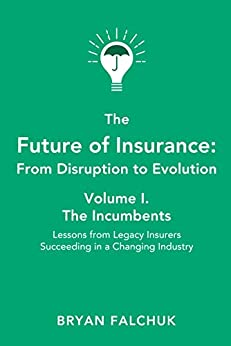 The Future of Insurance: From Disruption to Evolution: Volume I. The Incumbents by [Bryan Falchuk, Caribou Honig]
