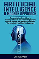 Artificial intelligence a modern approach: The application in healthcare, industry and more. The fascinating topic of machine learning and prediction machines. The complexity explained for beginners