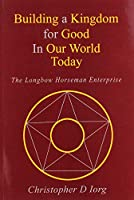 Building a Kingdom for Good In Our World Today: The Longbow Horseman Enterprise