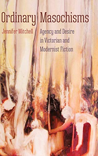 Ordinary Masochisms: Agency and Desire in Victorian and Modernist Fiction