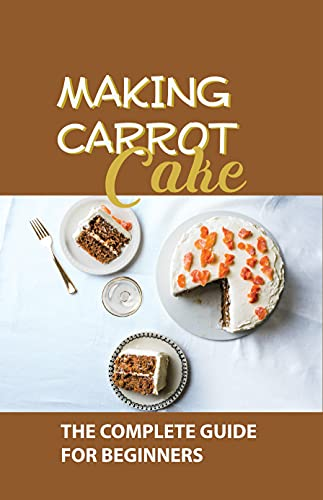 Making Carrot Cake: The Complete Guide For Beginners: Carrot Cake Recipe Martha Stewart (English Edition)