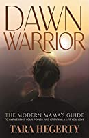 Dawn Warrior: The modern mama's guide to harnessing your power and creating a life you love