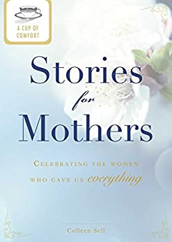 A Cup of Comfort Stories for Mothers: Celebrating the women who gave us everything by [Colleen Sell]