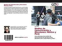Medios de Comunicación y Elecciones: México y Perú: Uso y Acceso a los medios de comunicación en las elecciones presidenciales: Casos México y Perú