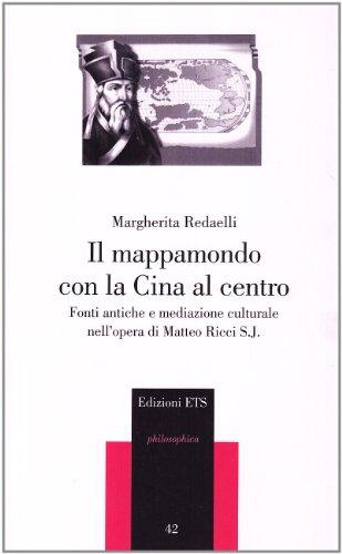 Il mappamondo con la Cina al centro. Fonti antiche e mediazione culturale nell'opera di Matteo Ricci S. J. (Philosophica)