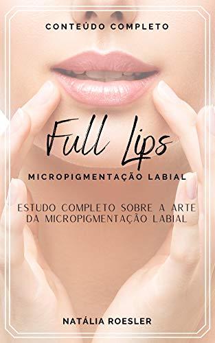 FULL LIPS Micropigmentação Labial: Estudo Completo sobre a Arte da Micropigmentação Labial (Portuguese Edition)