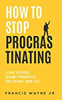 How to Stop Procrastinating: Learn to Focus, Become Productive, and Change Your Life: 2 (How to stop overthinking)
