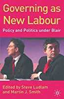 Governing as New Labour: Policy and Politics Under Blair